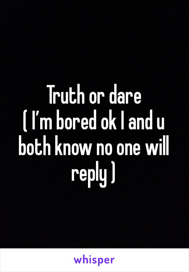 Truth or dare  ( I'm bored ok I and u both know no one will reply )