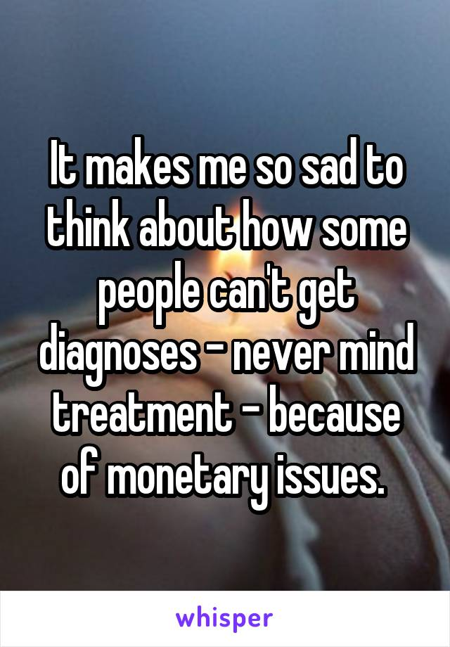 It makes me so sad to think about how some people can't get diagnoses - never mind treatment - because of monetary issues.