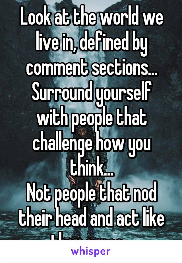 Look at the world we live in, defined by comment sections... Surround yourself with people that challenge how you think... Not people that nod their head and act like they agree...