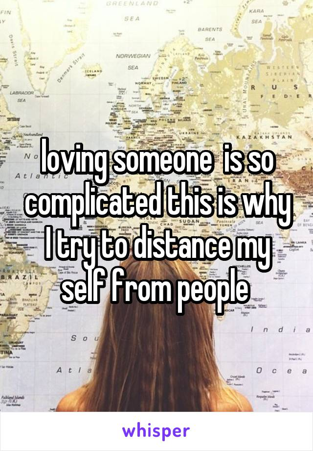 loving someone  is so complicated this is why I try to distance my self from people