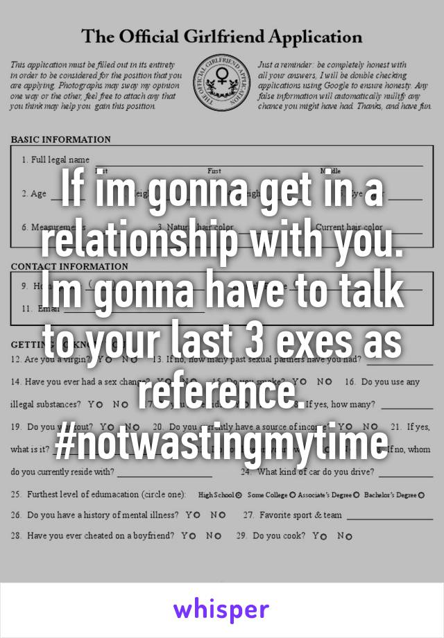 If im gonna get in a relationship with you. Im gonna have to talk to your last 3 exes as reference. #notwastingmytime