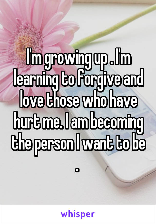 I'm growing up . I'm learning to forgive and love those who have hurt me. I am becoming the person I want to be .