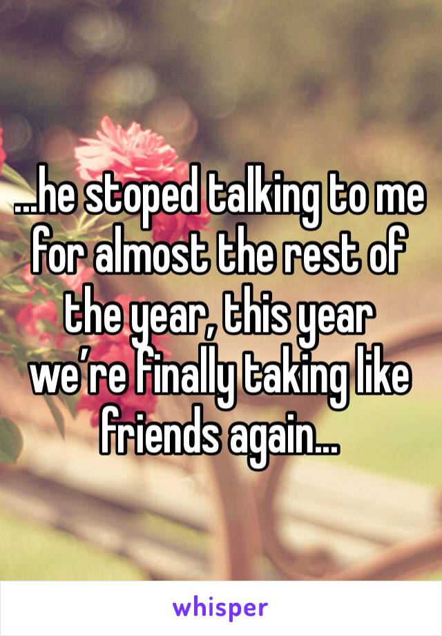 ...he stoped talking to me for almost the rest of the year, this year we're finally taking like friends again...