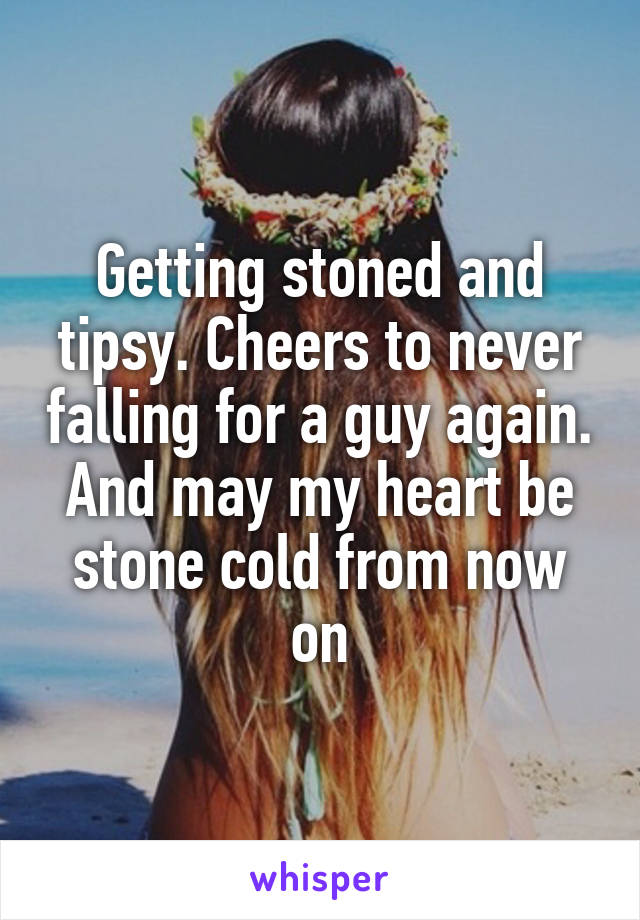 Getting stoned and tipsy. Cheers to never falling for a guy again. And may my heart be stone cold from now on