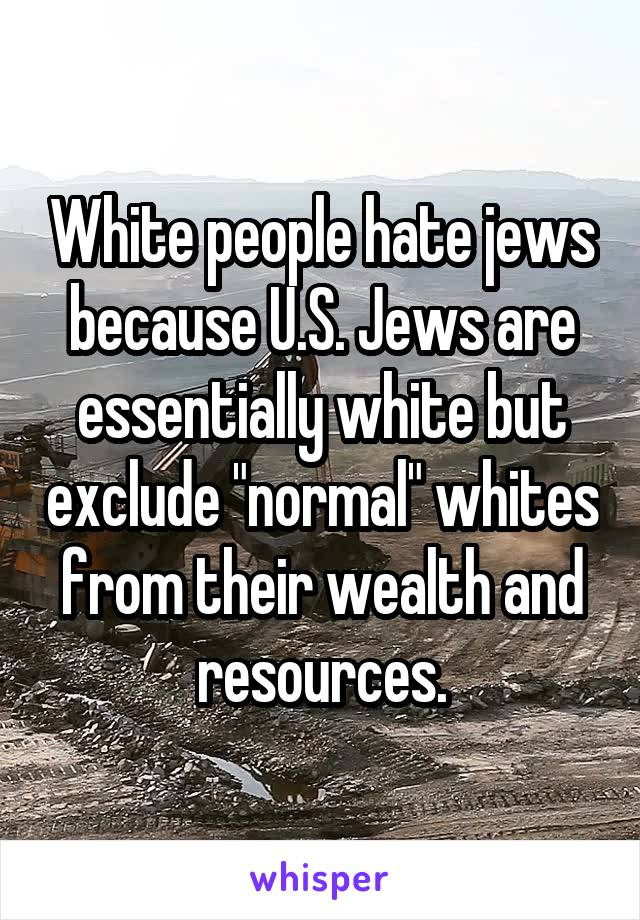 """White people hate jews because U.S. Jews are essentially white but exclude """"normal"""" whites from their wealth and resources."""