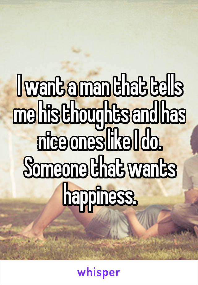 I want a man that tells me his thoughts and has nice ones like I do. Someone that wants happiness.