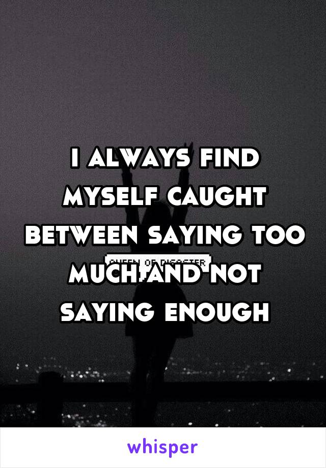 i always find myself caught between saying too much and not saying enough