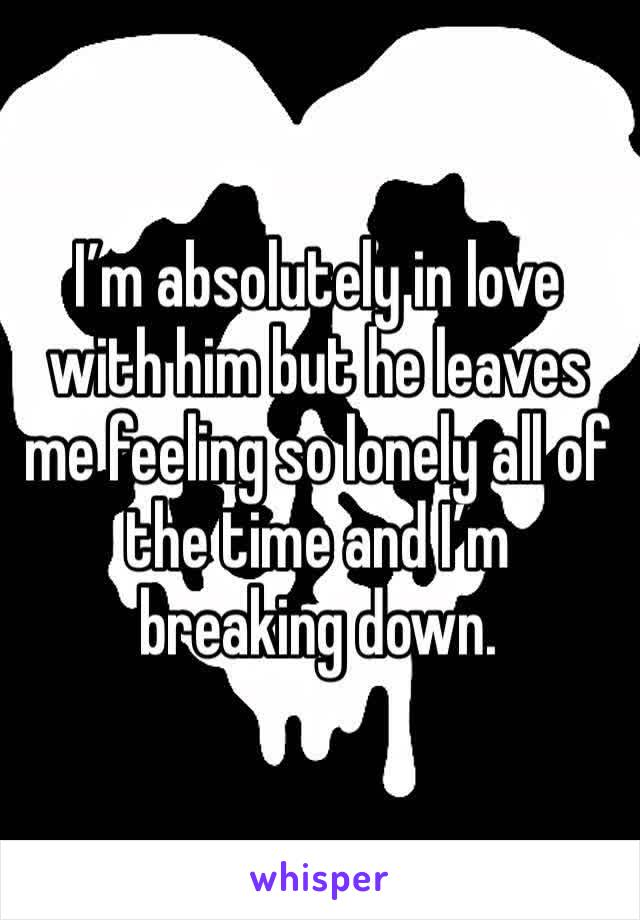 I'm absolutely in love with him but he leaves me feeling so lonely all of the time and I'm breaking down.