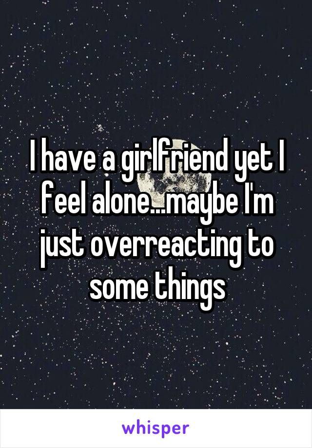 I have a girlfriend yet I feel alone...maybe I'm just overreacting to some things