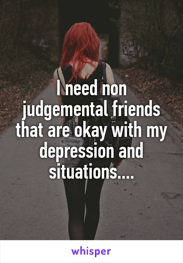 I need non judgemental friends that are okay with my depression and situations....