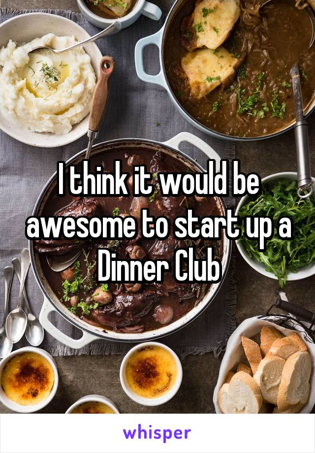 I think it would be awesome to start up a Dinner Club