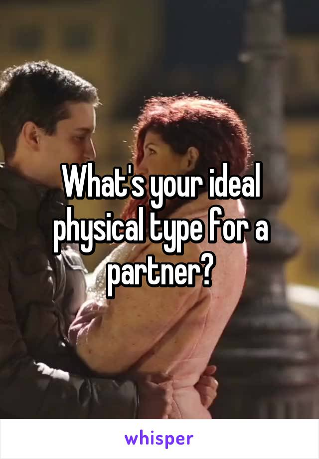 What's your ideal physical type for a partner?