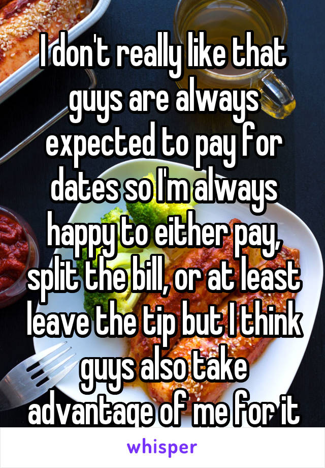 I don't really like that guys are always expected to pay for dates so I'm always happy to either pay, split the bill, or at least leave the tip but I think guys also take advantage of me for it