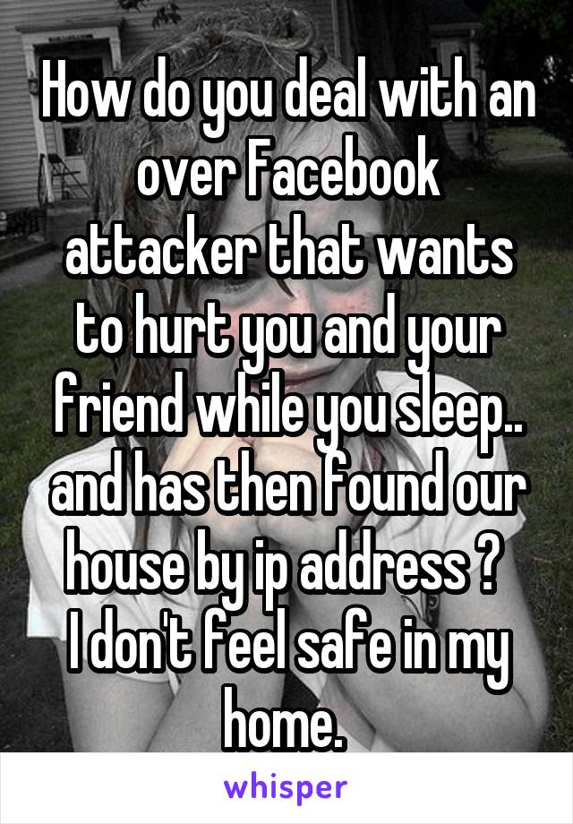 How do you deal with an over Facebook attacker that wants to hurt you and your friend while you sleep.. and has then found our house by ip address ?  I don't feel safe in my home.