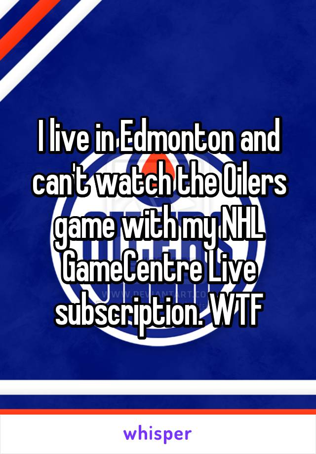 I live in Edmonton and can't watch the Oilers game with my NHL GameCentre Live subscription. WTF