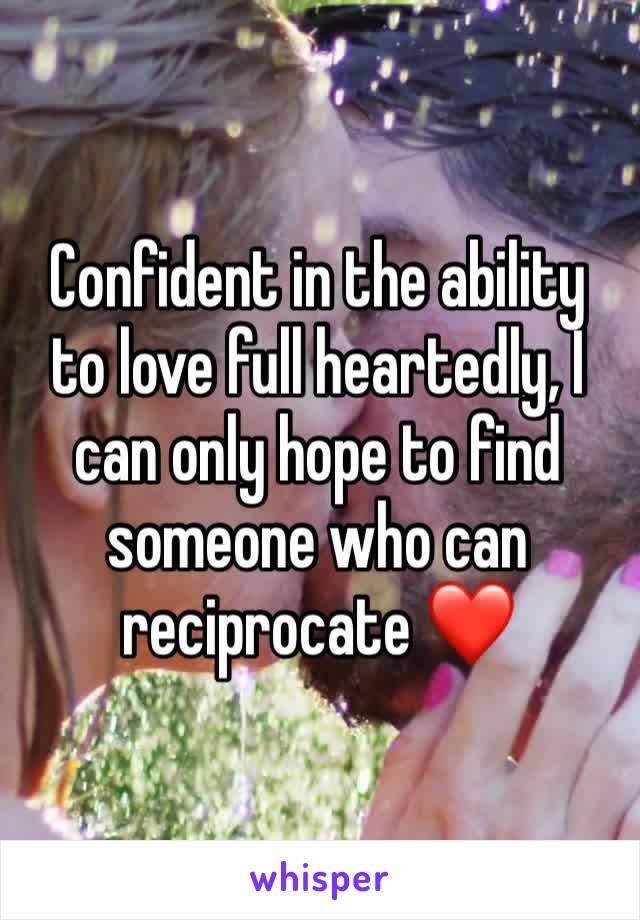 Confident in the ability to love full heartedly, I can only hope to find someone who can reciprocate ❤️