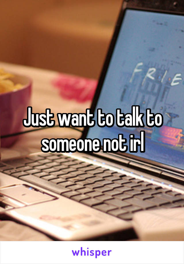 Just want to talk to someone not irl