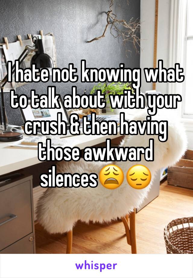 I hate not knowing what to talk about with your crush & then having those awkward silences😩😔