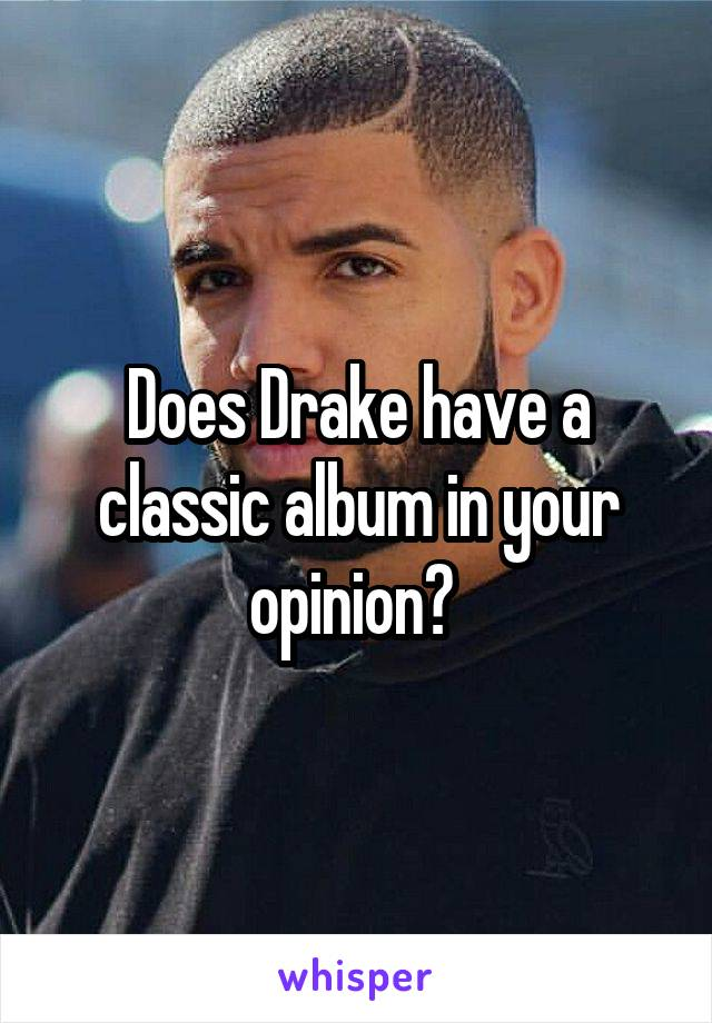 Does Drake have a classic album in your opinion?