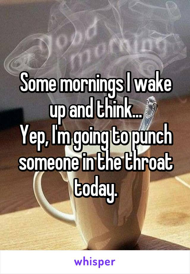 Some mornings I wake up and think... Yep, I'm going to punch someone in the throat today.
