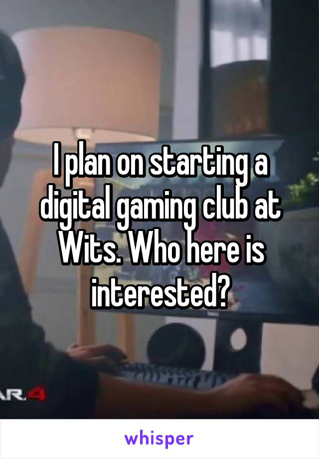 I plan on starting a digital gaming club at Wits. Who here is interested?
