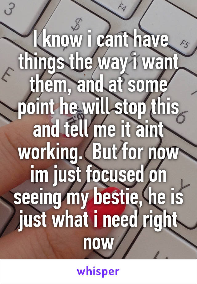 I know i cant have things the way i want them, and at some point he will stop this and tell me it aint working.  But for now im just focused on seeing my bestie, he is just what i need right now