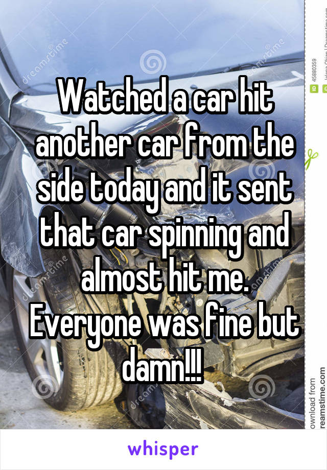 Watched a car hit another car from the side today and it sent that car spinning and almost hit me. Everyone was fine but damn!!!