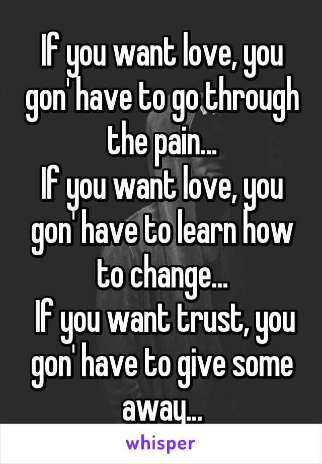 If you want love, you gon' have to go through the pain... If you want love, you gon' have to learn how to change...  If you want trust, you gon' have to give some away...