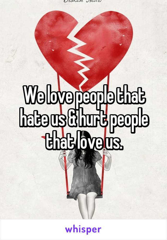 We love people that hate us & hurt people that love us.