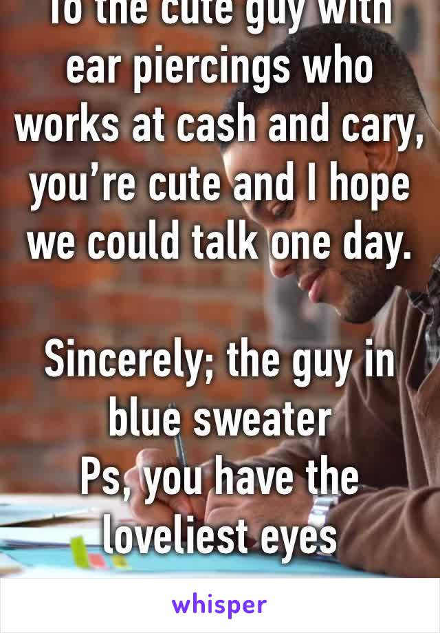 To the cute guy with ear piercings who works at cash and cary, you're cute and I hope we could talk one day.   Sincerely; the guy in blue sweater  Ps, you have the loveliest eyes