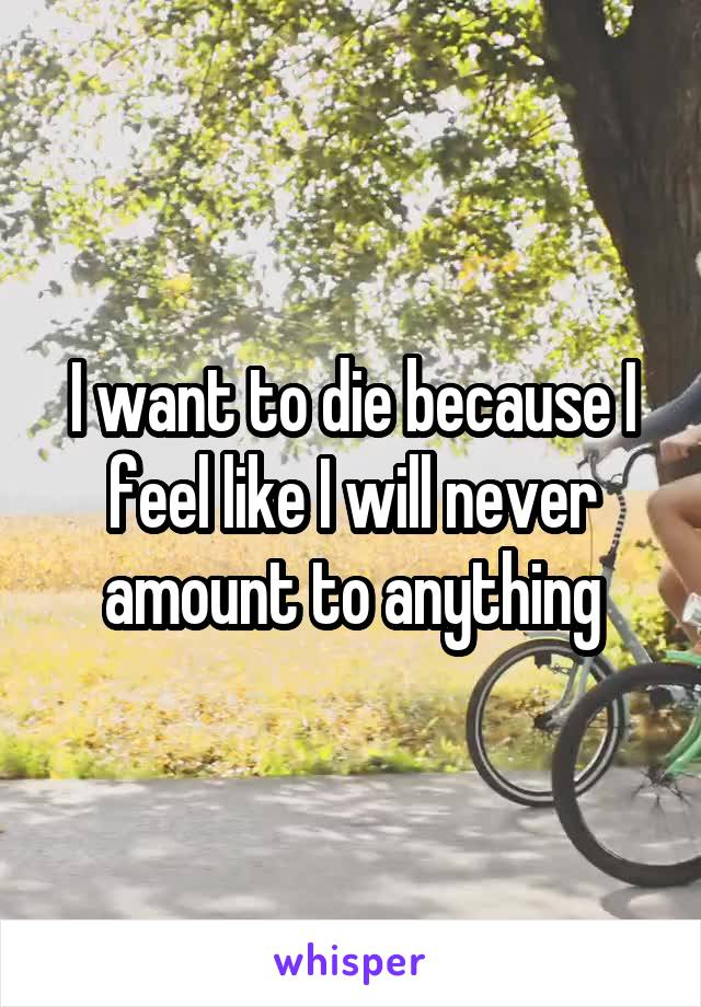I want to die because I feel like I will never amount to anything