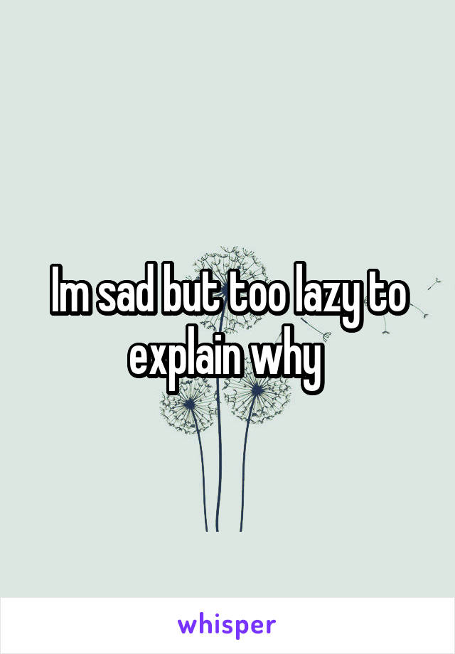 Im sad but too lazy to explain why