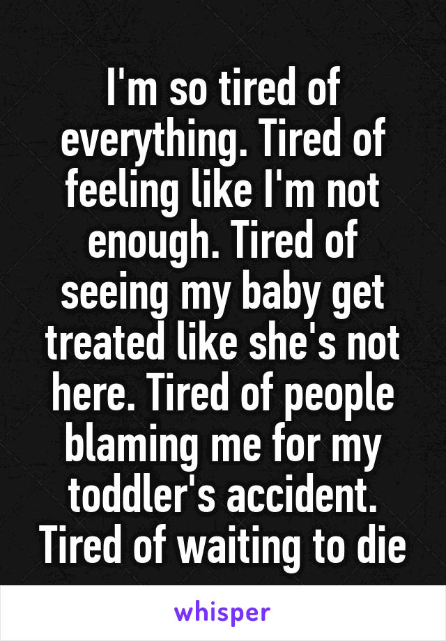 I'm so tired of everything. Tired of feeling like I'm not enough. Tired of seeing my baby get treated like she's not here. Tired of people blaming me for my toddler's accident. Tired of waiting to die