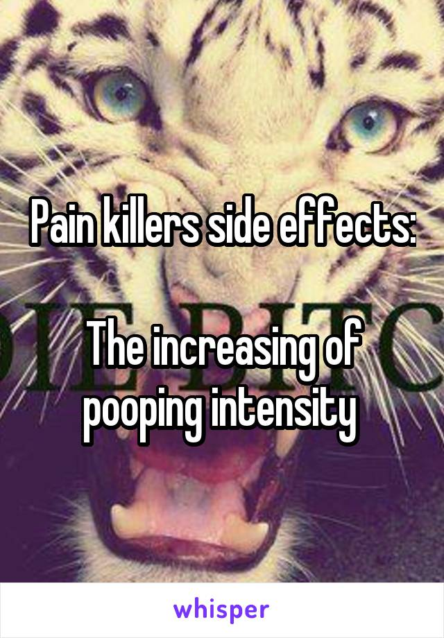 Pain killers side effects:  The increasing of pooping intensity