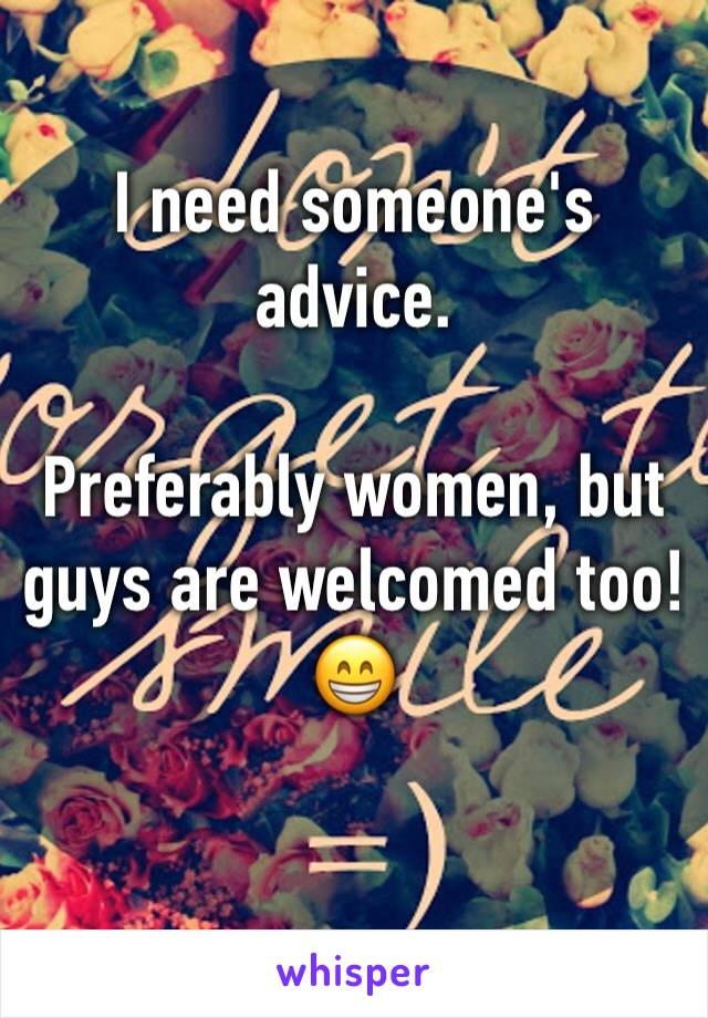 I need someone's advice.   Preferably women, but guys are welcomed too! 😁