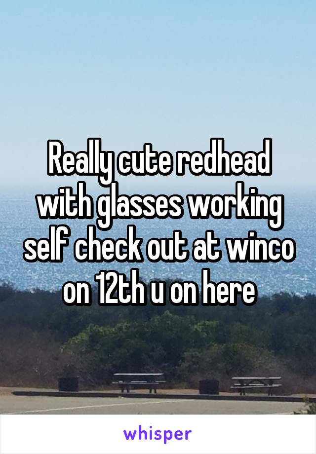 Really cute redhead with glasses working self check out at winco on 12th u on here