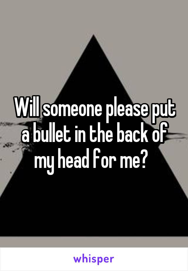 Will someone please put a bullet in the back of my head for me?