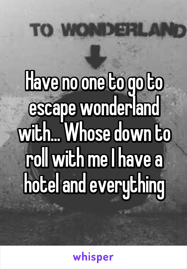 Have no one to go to escape wonderland with... Whose down to roll with me I have a hotel and everything