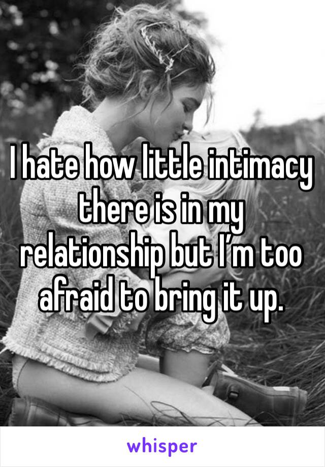 I hate how little intimacy there is in my relationship but I'm too afraid to bring it up.
