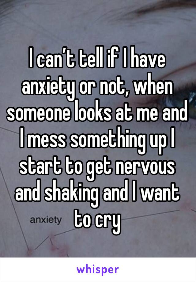 I can't tell if I have anxiety or not, when someone looks at me and I mess something up I start to get nervous and shaking and I want to cry