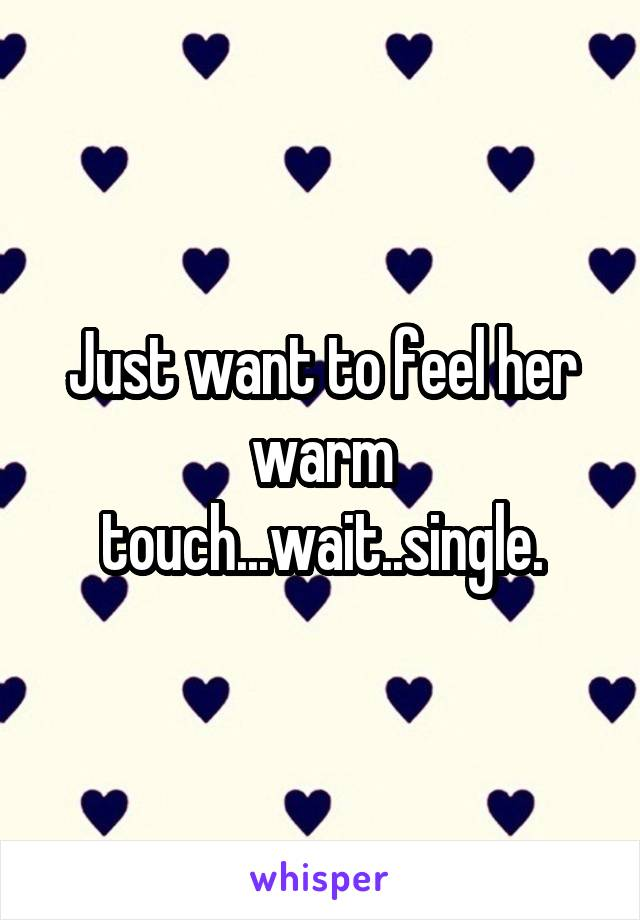 Just want to feel her warm touch...wait..single.