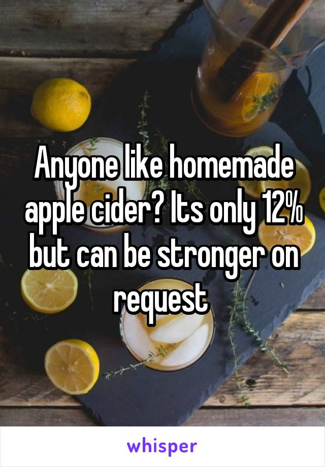 Anyone like homemade apple cider? Its only 12% but can be stronger on request