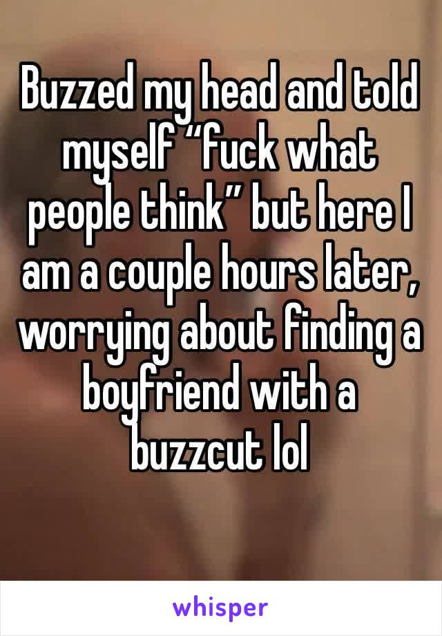 """Buzzed my head and told myself """"fuck what people think"""" but here I am a couple hours later, worrying about finding a boyfriend with a buzzcut lol"""