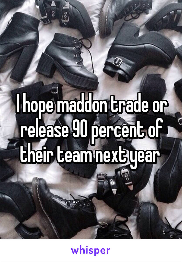 I hope maddon trade or release 90 percent of their team next year