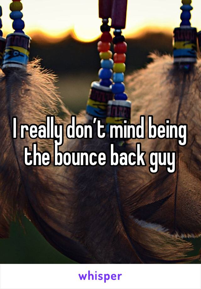 I really don't mind being the bounce back guy