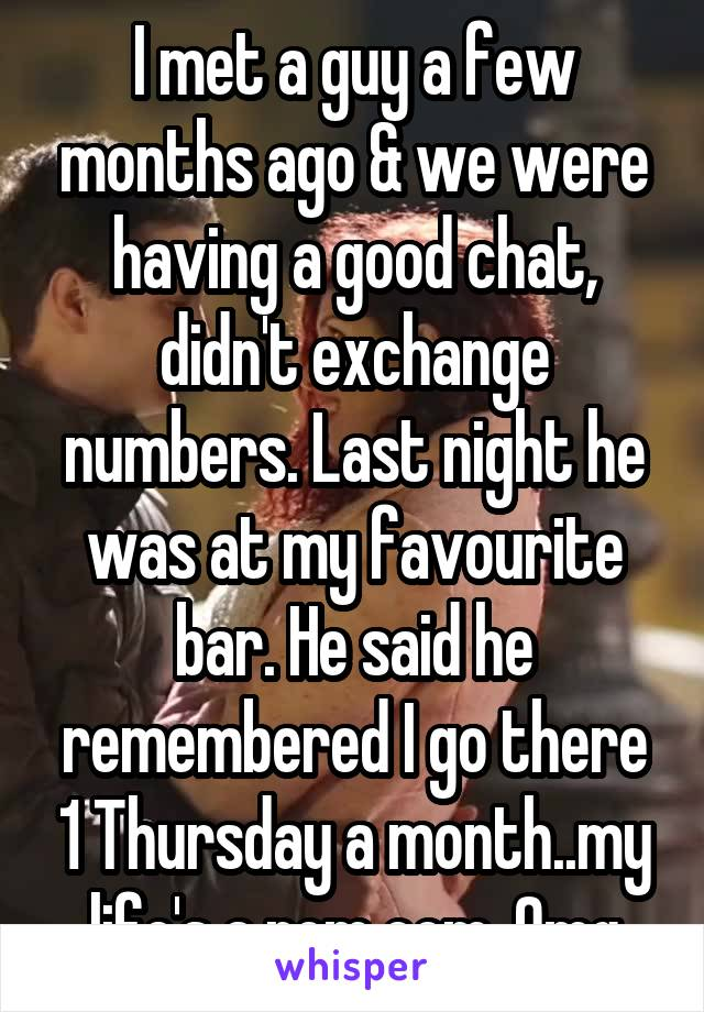 I met a guy a few months ago & we were having a good chat, didn't exchange numbers. Last night he was at my favourite bar. He said he remembered I go there 1 Thursday a month..my life's a rom com. Omg