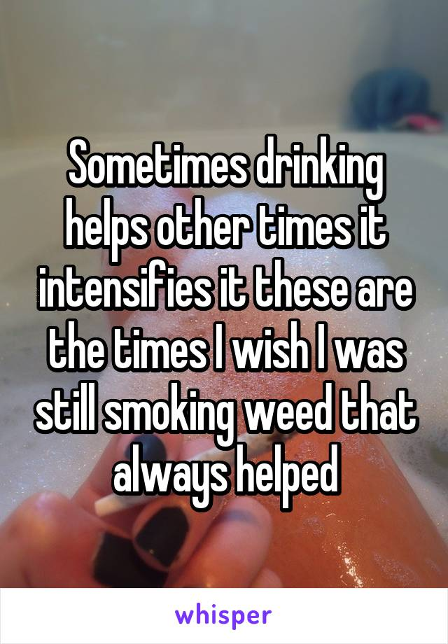 Sometimes drinking helps other times it intensifies it these are the times I wish I was still smoking weed that always helped
