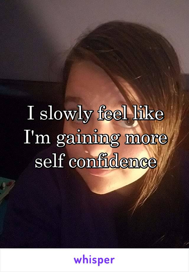 I slowly feel like I'm gaining more self confidence