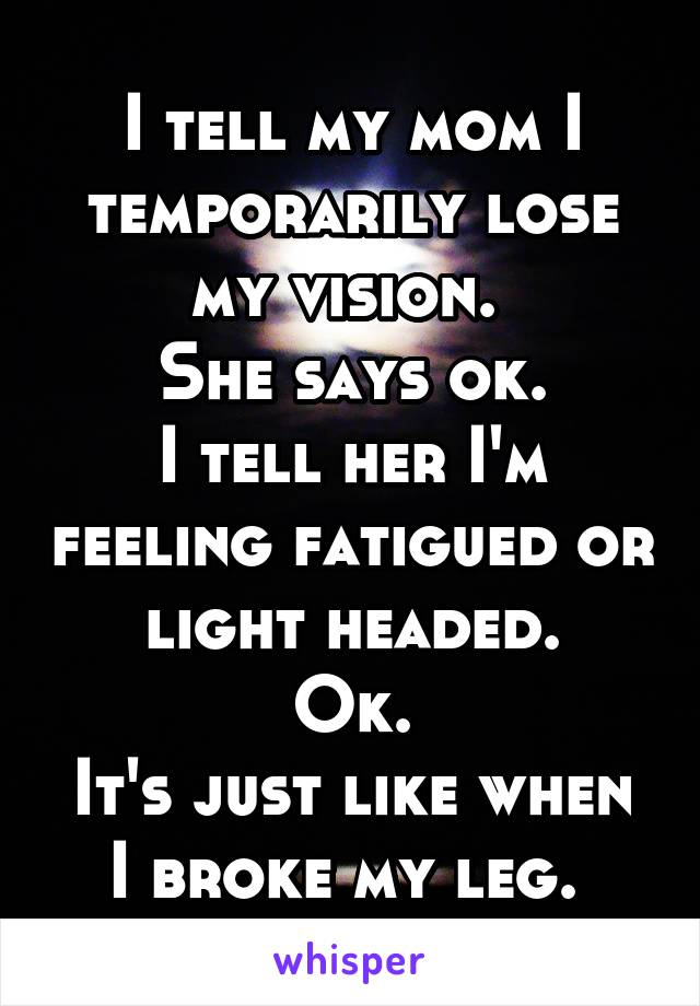I tell my mom I temporarily lose my vision.  She says ok. I tell her I'm feeling fatigued or light headed. Ok. It's just like when I broke my leg.