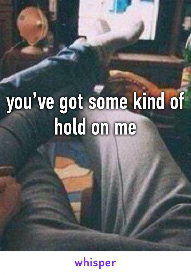you've got some kind of hold on me